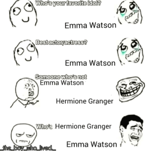 I'm just J.K Rowling in laughter: Who's your favorite idol?  Emma Watson  Best actor/actress?  Emma Watson  Someone who's not  Emma Watson  Hermione Granger  Who's Hermione Granger  Emma Watson  the boy who Ived I'm just J.K Rowling in laughter