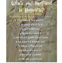 Gryffindor, Harry Potter, and Memes: who's yout boyfPiend  in Hoguarts?  IGIWONDERLAND W A ND  like my last post and the last digit is your answer  LGEORGE WEASLEY  2 HARRY POTTER  IEE JORDAN  4 RON WEASLEY  5NEVILLE IONGBOTTOM  6 SEAMUS FINNIGAN  DRACO MALFOY  8 FRED WEASLEY  9 BLAISE ZABINI  ODEAN THOMAS Like my recent post and see the last digit to find out who your boyfriend us in Hogwarts! 😍 Comment down below! ⚡ harrypotter thechosenone theboywholived hermionegranger ronweasley gryffindor bestfriends thegoldentrio dracomalfoy theboywhohadnochoice slytherin hogwarts ministryofmagic jkrowling harrypotterfilm harrypottercasts potterheads potterheadforlife harrypotterfact harrypotterfacts hpfact hpfacts thehpfacts danielradcliffe emmawatson rupertgrint tomfelton