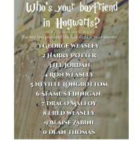 Gryffindor, Harry Potter, and Memes: who's yout boyfPiend  in Hoguarts?  like my last post and the last digit is your answer  LGEORGE WEASLEY  2 HARRY POTTER  BIEEJORDAN  4 RONWEASLEY  5NEVILLE IONGBOTTOM  6 SEAMUS FINNIGAN  DRACO MALFOY  8 FRED WEASLEY  9 BLAISE ZABINI  O DEAN THOMAS Like my recent post and see the last digit to find out who your boyfriend in Hogwarts is! 💕 Comment down below! 🔥👇 harrypotter thechosenone theboywholived hermionegranger ronweasley gryffindor bestfriends thegoldentrio dracomalfoy theboywhohadnochoice slytherin hogwarts ministryofmagic jkrowling harrypotterfilm harrypottercasts potterheads potterheadforlife harrypotterfact harrypotterfacts hpfact hpfacts thehpfacts danielradcliffe emmawatson rupertgrint tomfelton