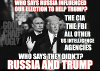 WHOSAYSRUSSLAINFLUENCED  OUR ELECTIONTOHELPTRUMP?  THE CIA  THE FBI  ALL OTHER  TUSINTELIGENCE  AGENCIES  WHO SAYS THEY DIDNTP  RUSSIA AND TRUMP Here's a simple guide as to who is lying about Russia helping Donald J. Trump in our election.  RT: https://twitter.com/ChadMac19/status/810169403350413312/photo/1