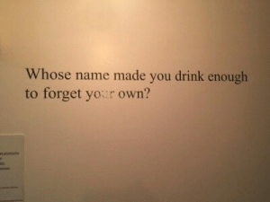 astound:it's yours | credit: Whose name made you drink enough  to forget yor own?  undendo astound:it's yours | credit