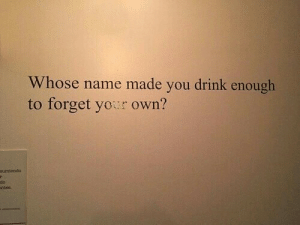 Name, Own, and You: Whose name made you drink enough  to forget yor own?  sumlendo  do  ntes