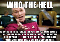 "Taxes, Imgur, and Space: WHOTHE HELL  IS GOING TO FUND ""SPACE FORCE""? SINCE TRUMP WANTS 11T  AS THE 4TH BRANCH OF GOVERNMENT, THE TAK PAYERS  WILL PAY FOR IT. THERE GOES THE REPUBLICAN CORE  VALUES OF LOWER TAXES AND LESS GOVERNMENT  inade on imgur dear republicans NOT considered trumps base:"