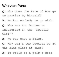 Doctor, Memes, and Puns: Whovian Puns  2: Why does the Face of Boe go  to parties by himself?  A: He has no body to go with  : Why was the Doctor so  interested in the Soufflé  Girl'?  A: He was  Q: Why can't two Doctors be at  the same place at once?  A: It would be a pair-o-docs  once a Baker.