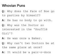 Doctor, Memes, and Puns: Whovian Puns  Q: Why aoes the Face or Boe go  to parties by himself?  A: He has no body to go with  2 Why was the Doctor so  interested in the' Soufflé  Girl'?  A: He was once a Baker  2: Why can't two Doctors be at  the same place at once?  A: It would be a pair-o-docs