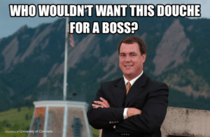 Butch Jones   Memes of the Pac-12: WHOWOULDN'T WANT THIS DOUCHE  FOR A BOSS?  Courtesy of University of Colorado Butch Jones   Memes of the Pac-12