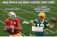 Aaron Rodgers, Colin Kaepernick, and Got: WHOWOULDYOU WANT LEADING YOUR TEAM?  LEFT-HANDED  BROKEN COLLARBONE  -AARON RODGERS  COLIN KAEPERNICK  @NFLmemeGUY Who ya got? 😂😂😂 https://t.co/n9SiqMkdnP