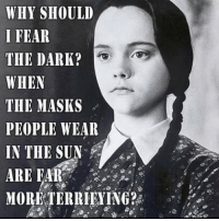 DAE people wear masks??: WHr SHOULD  I FEAR  THE DARK?  WHEN  THE MASKS  PEOPLE WEAR  IN THE SUN  ARE FAR  MORE TERRIFYING? DAE people wear masks??