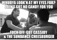 Candy, Memes, and Cassidy: WHUDYA LOOK NAT MYEYES FOR?  IAINTGOT NO CANDY FOR YOU  FUCK OFF: GUT CASSIDY  & THE SUNDANCE CHEESBURGER  limgfip.com Thanks Christian Evans! 40% off Card Games! http://trailerparkboysgames.com/ Use code 40-off.