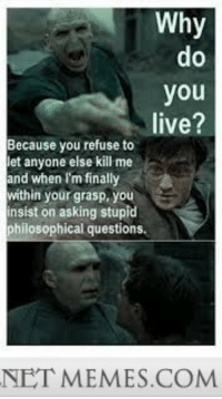 "Hermione, Memes, and Http: Why  0  you  live?  Because you refuse to  let anyone else kill me  and when I'm finally  within your grasp, you  insist on asking stupid  philosophical questions.  NET MEMES.COM <p>He&rsquo;s been hanging around Hermione too long. <a href=""http://ift.tt/1ofeTqN"">http://ift.tt/1ofeTqN</a></p>"