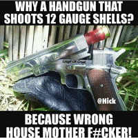 Friends, Meme, and Memes: WHY A HANDGUN THAT  SHOOTS 12 GAUGE SHELLS  Laugh OR Croak  @Hick  BECAUSE WRONG  HOUSE MOTHER F#OKERI 😂 Like it up and tag some friends! Seen on: @hick country anythingcountryy gun shotgun redneck meme money