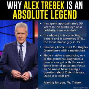 Who is Alex for $1000: WHY ALEX TREBEK IS AN  ABSOLUTE LEGEND  e Has spent approximately 50  years in the public eye as a  celebrity, zero scandals  e His whole job is correcting  people and is somehow STILL  the most likable guy in TV  e Basically know-it-all Mr. Rogers  (sometimes with a mustache)  Made a video announcing one  of the grimmest diagnoses a  person can get with the exact  me level of poise and focus  s he would have asking a  question about Dutch history.  Dude is a total pro  Praying for you, Mr. Trebek.  @CollegeHumor Who is Alex for $1000