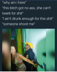 "Ass, Bitch, and Drunk: ""why am i here""  ""this bitch got no ass, she can't  twerk for shit""  ""i ain't drunk enough for this shit""  ""someone shoot me"" imma just kms for a sec"