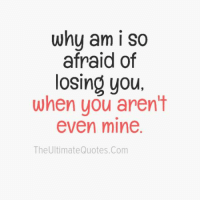 losing you: why am I so  afraid of  losing you.  when you aren't  even mine  The Ultimate Quotes.Com