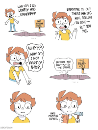 Truth, Irl, and Me IRL: WHY Am I SO  LONELY AND  UNHAPPY?  EVERYONE IS OUT  THERE HAVING  FUN, FALLING  THE  TRUTH  HOLE  BUT NOT  ME.  WHYPP  WHY Am  I NOT  PART OF  THIS?  BECAUSE YOU  DON'T PUT IN  THE EFFORT.  THE  TRUTH  HOLE  THIS ノ  MUST BE  SEALED.  SHENCOMIX.com Me_irl