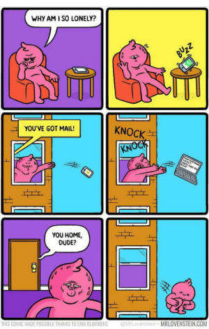 meirl: WHY AM I SO LONELY?  BUZZ  KNOCK  YOU'VE GOT MAIL!  KNOCK  FROM  SuRc F  ERE HAVE YO  BEEN?  YOU HOME,  DUDE?  @MrLovenstein MRLOVENSTEIN.COM  THIS COMIC MADE POSSIBLE THANKS TO ERIK BLOMBERG meirl