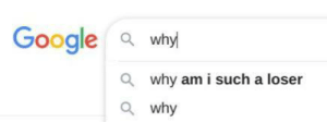 Why am I such a loser, Google asks: Why am I such a loser, Google asks