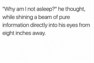 """Dank, Memes, and Target: """"Why amlnot asleep?"""" he thought,  while shining a beam of pure  information directly into his eyes from  eight inches away. Meirl by Shanefromdownunder MORE MEMES"""