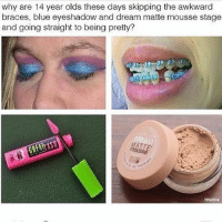 Trendy, Dream, and Straight: why are 14 year olds these days skipping the awkward  braces, blue eyeshadow and dream matte mousse stage  and going straight to being pretty? And the horrible smudged wings and concealer on the lips but like when I was younger we didn't have invisi-align. Braces are cute tho
