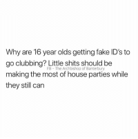 Fake, House, and Clubbing: Why are 16 year olds getting fake ID's to  go clubbing? Little shits should be  making the most of house parties while  they still can  FB The Archbishop of Banterbury Ungrateful bastards
