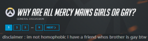 therealbiglube: i can't believe he just single-handedly ended homophobia: WHY ARE ALL MERCY MAINS GIRLS OR GAY?  GENERAL DISCUSSION  1 2 39 NEXT   disclaimer im not homophobic i have a friend whos brother is gay btw therealbiglube: i can't believe he just single-handedly ended homophobia
