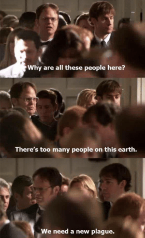 We Need A New Plague: Why are all these people here?  There's too many people on this earth.  We need a new plague.