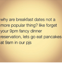 Memes, 🤖, and Forgeted: why are breakfast dates not a  more popular thing? like forget  your 9pm fancy dinner  reservation, lets go eat pancakes  at 9am in our pjs Seriously 💯😭😭😂😂😂👌