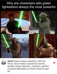 Lightsaber, Lol, and Samuel L. Jackson: Why are characters with green  lightsabers always the most powerful  jp48 Green means powerful with the  force, blue means a powerful warrior,  purple means Samuel L Jackson wanted  a purple lightsaber so that's what he got  lol Lightsabers aren't associated with power