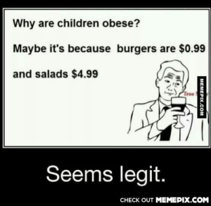 Why are children obese?omg-humor.tumblr.com: Why are children obese?  Maybe it's because burgers are $0.99  and salads $4.99  True  Seems legit.  CНECK OUT MEМЕРIХ.COM  MEMEPIX.COM Why are children obese?omg-humor.tumblr.com