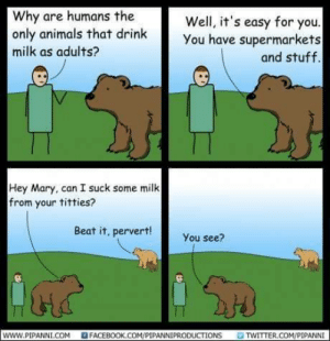 A classic: Why are humans the  only animals that drink  milk as adults?  Well, it's easy for you  You have supermarkets  and stuff.  Hey Mary, can I suck some milk  from your titties?  Beat it, pervert!  You see?  www.PIPANNI.COM  FACEBOOK.COM/PIPANNIPRODUCTIONS  TWITTER.COM/PIPANNI A classic