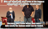 """I know what I saw"" say many people. No.. no you don't. You know what your brain wanted you to see. http://www.wired.com/2012/03/opinion-randi-magic-scientists/ (Image: Greg Dorias (CC)): Why are magicians  also some ofthe biggest  Droponents of  scientific skepticisma  Because the know better than most S  how easily the human mind can be fooled.  Facebook.com/skepticalmesociety ""I know what I saw"" say many people. No.. no you don't. You know what your brain wanted you to see. http://www.wired.com/2012/03/opinion-randi-magic-scientists/ (Image: Greg Dorias (CC))"