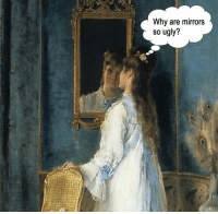 Ugly, Classical Art, and Mirrors: Why are mirrors  S0 ugly? Me every morn