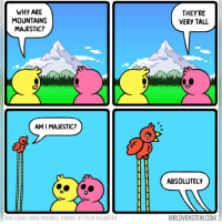 Memes, 🤖, and Com: WHY ARE  MOUNTAINS  MAJESTIC?  THEY'RE  VERY TALL  AM I MAJESTIC?  ABSOLUTELY  THIS COMIC MADE POSSIBLE THANKS TO TYLER BILLMEYER  MRLOVENSTEIN.COM