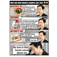 Food, Memes, and Money: WHY ARE OUR PARENTS ALWAYS LIKE THIS  UALENTINE'S DAY.  Flowers for  2  you ma!  Aiyo for what?  BIRIHDAY..  SCAG  This washing machine got  4 ticks, can save water!  No need spend  money on me!  MOTHER'S DAY..  Ma, I bought your  favourite food  I full lah..  No one in this  house cares  about me.. Aiyo!!! Even when I try these <<link in bio>> and save money for the house.. parents will still never be satisfied.😂😂