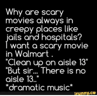 """""""Dramatic music"""" 😂😂😂: Why are scary  movies always in  creepy places like  jails and hospitals?  want a scary movie  in Walmart.  """"Clean up on aisle 13""""  But Sir... There is n  aisle 13  *dramatic music  ifunny.CO """"Dramatic music"""" 😂😂😂"""