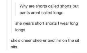 the nomenclature of pants: Why are shorts called shorts but  pants arent called longs  she wears short shorts I wear long  longs  she's cheer cheerer and i'm on the sit  sits the nomenclature of pants