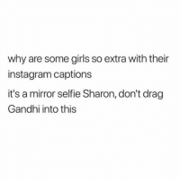 "Girls, Instagram, and Selfie: why are some girls so extra with their  instagram captions  it's a mirror selfie Sharon, don't drag  Gandhi into this ""I would very much like to be excluded from this narrative"" - Gandhi 🙏🏻"