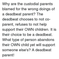Children, Memes, and Parents: Why are the custodial parents  blamed for the wrong doings of  a deadbeat parent? The  deadbeat chooses to not co-  parent, refuses to not help  support their OWN children. It is  their choice to be a deadbeat.  What type of person abandons  their OWN child yet will support  someone else's? A deadbeat  parent!