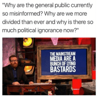 "i mean: ""Why are the general public currently  so misinformed? Why are we more  divided than ever and why is there so  much political ignorance now?""  THE MAINSTREAM  MEDIA AREA  BUNCH OF LYING  BASTARDS i mean"