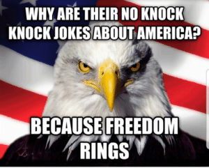 America, Jokes, and Knock Knock Jokes: WHY ARE THEIR NO KNOCK  KNOCK JOKES ABOUT AMERICA?  BECAUSE FREEDOM  RINGS Only in 'Merica