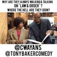 Yo @cwayans & I should a cop comedy show.: WHY ARE THEY ALWAYS WALKING& TALKING  ON LAW & ORDER  WHERE THE HELL ARE THEY GOIN?  @CWAYANS  @TONYBAKERCOMEDY Yo @cwayans & I should a cop comedy show.