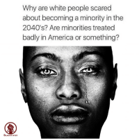 Memes, Dreamchasers, and 🤖: Why are white people scared  about becoming a minority in the  2040 s? Are minorities treated  badly in America or something?  BLACKTIVIST You don`t have to jump off a bridge to know what would happen in 2040s. Blacktivist blackwomen blackman westandtogether altonsterling philandocastile blackpower proudtobeblack blackbusiness blackunity blackis melanin icantbreath neverforget sayhername blackhistorymonth hotnews black africanamerican blacklivesmatter blackpride blackandproud dreamchasers blackgirls