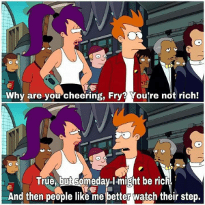 Dank, Memes, and Target: Why are you cheering, Fry? You're not rich!  True, but someday I-might be rich  And then people like me better watch their step. me_irl by glennwolf MORE MEMES