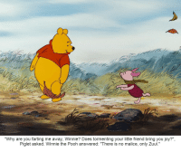 "Then Piglet was blown away into faraway lands: ""Why are you farting me away, Winnie? Does tormenting your little friend bring you joy?"",  Piglet asked. Winnie the Pooh answered: ""There is no malice, only Zuul."" Then Piglet was blown away into faraway lands"
