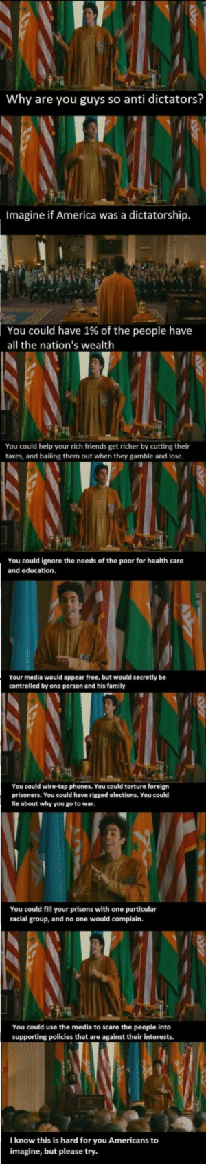 This post is Aladeen.: Why are you guys so anti dictators?  Imagine if America was a dictatorship  You could have 1% of the people have  all the nation's wealth  You could help your rich friends get richer by cutting their  taxes, and bailing them out when they gamble and lose  You could ignore the needs of the poor for health care  and education.  Your media would appear free, but would secretly be  controlled by one person and his family  You could wire-tap phones. You could torture foreign  prisoners. You could have rigged elections. You could  lie about why you go to war  You could fill your prisons with one particular  racial group, and no one would complain.  You could use the media to scare the people into  supporting policies that are against their interests.  I know this is hard for you Americans to  imagine, but please try This post is Aladeen.
