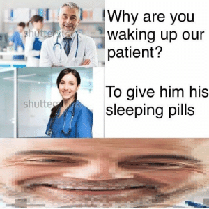 Logic, Patient, and Sleeping: Why are you  iitterwaking up our  patient?  To give him his  sleeping pills  shutte Logic 100