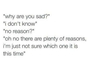 """Plenty Of: """"why are you sad?""""  """"i don't know""""  no reason?""""  """"oh no there are plenty of reasons,  i'm just not sure which one it is  this time"""""""