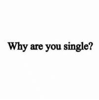 Is water wet?: Why are you single? Is water wet?