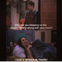 Memes, Saw, and Spider: Why are you sleeping on the  couch? What's wrong with your room?  I SAW A SPIDER IN THERE! SPENCER IS LITERALLY ME 😂