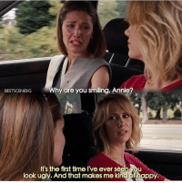 Bridesmaids I definitely ugly cry: Why are you smiling, Annie?  BESTSCENESIG  It's the first time Ive ever see  ou  look ugly. And that makes me kind happy. Bridesmaids I definitely ugly cry